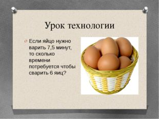 Урок технологии Если яйцо нужно варить 7,5 минут, то сколько времени потребуе