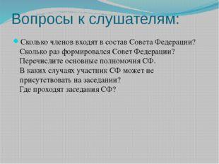 Вопросы к слушателям: Сколько членов входят в состав Совета Федерации? Скольк