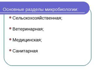 Основные разделы микробиологии: Сельскохозяйственная; Ветеринарная; Медицинск