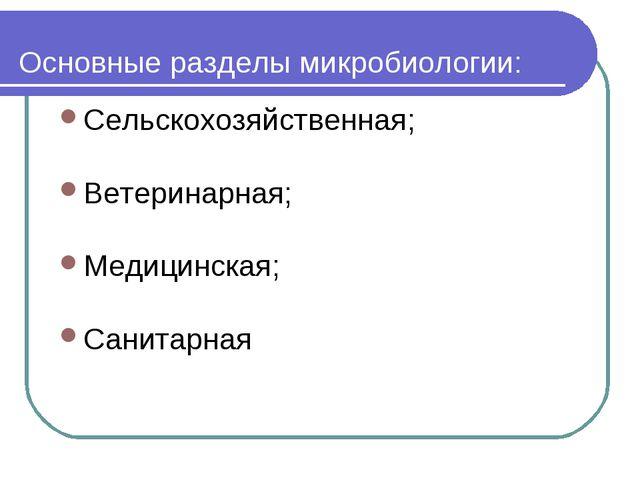 Основные разделы микробиологии: Сельскохозяйственная; Ветеринарная; Медицинск...