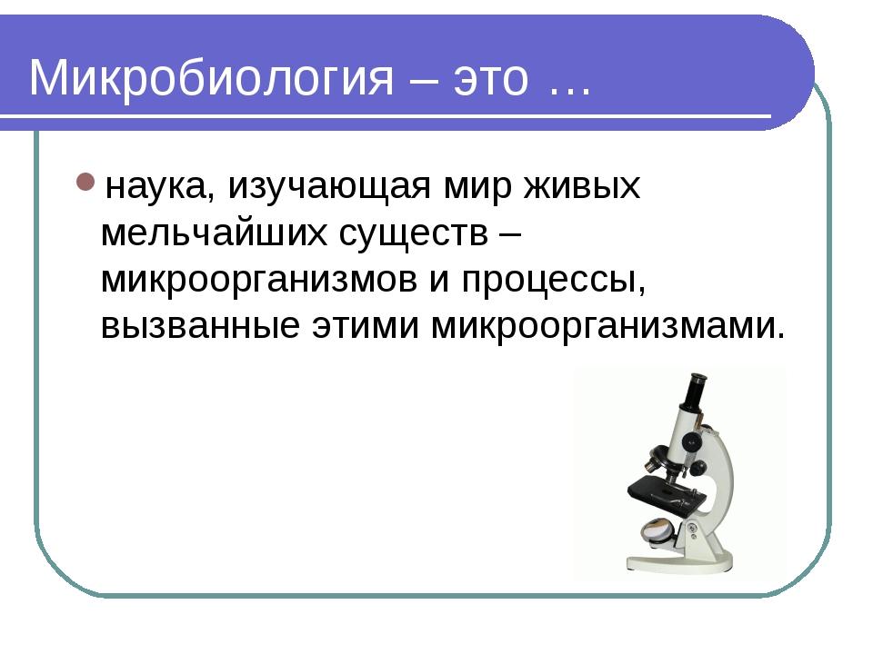 Микробиология – это … наука, изучающая мир живых мельчайших существ – микроор...