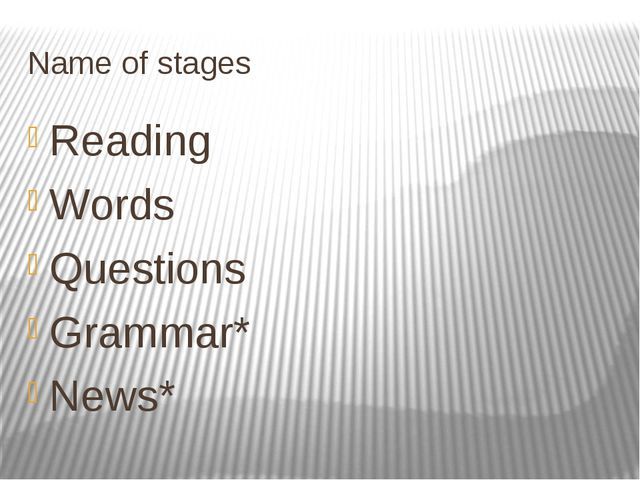 Name of stages Reading Words Questions Grammar* News*