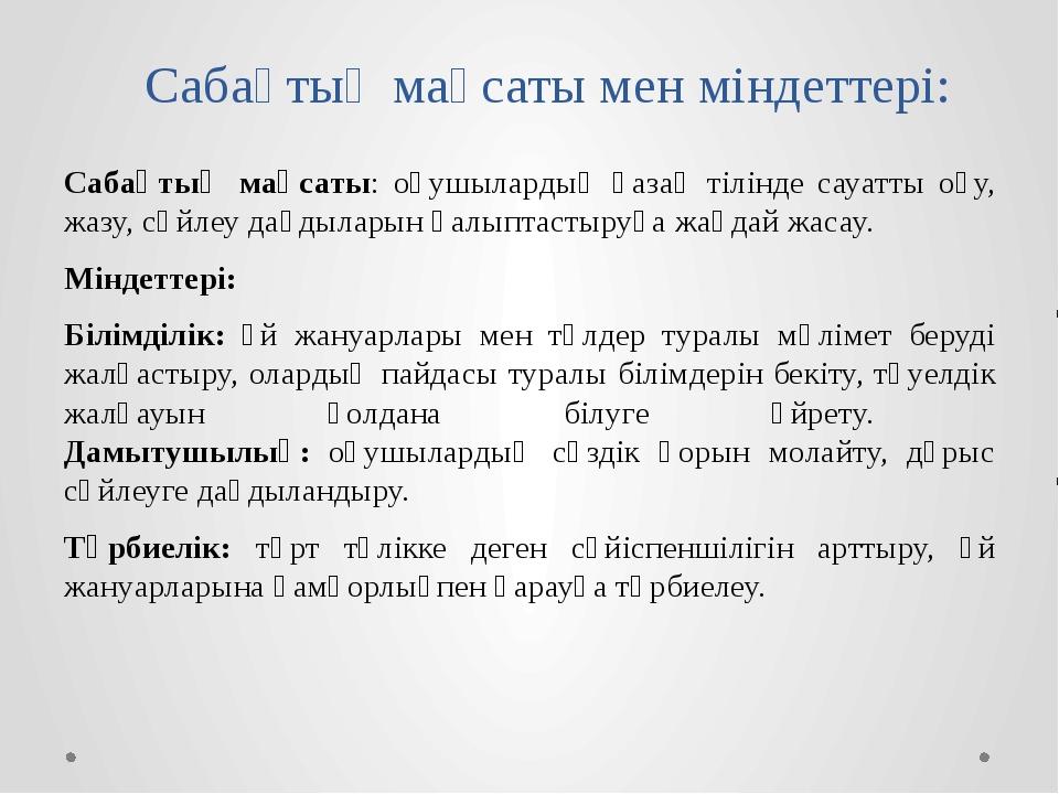 Сабақтың мақсаты мен міндеттері: Сабақтың мақсаты: оқушылардың қазақ тілінде...