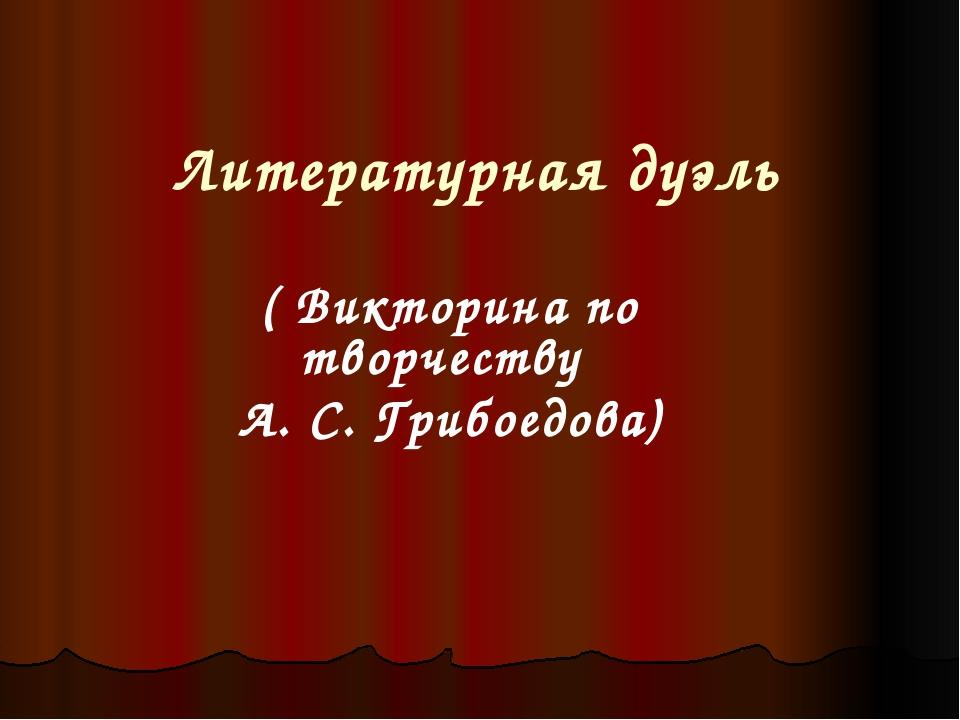 Литературная дуэль ( Викторина по творчеству А. С. Грибоедова)