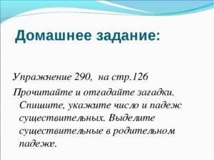Домашнее задание: Упражнение 290, на стр.126 Прочитайте и отгадайте загадки.