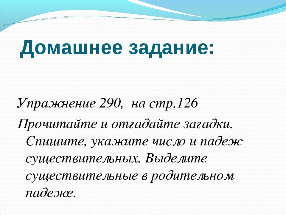 Домашнее задание: Упражнение 290, на стр.126 Прочитайте и отгадайте загадки....