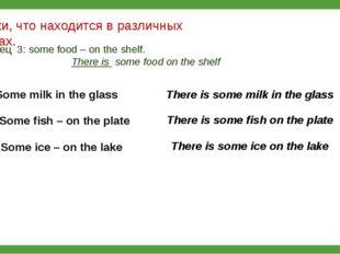 Скажи, что находится в различных местах. Образец 3: some food – on the shelf.