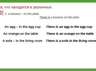 Скажи, что находится в различных местах. Образец 1: a banana – on the plate.