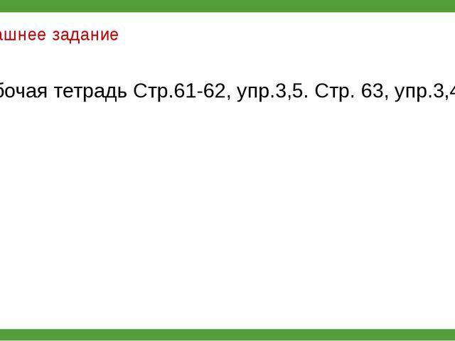 Домашнее задание Рабочая тетрадь Стр.61-62, упр.3,5. Стр. 63, упр.3,4,5