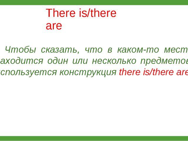 There is/there are Чтобы сказать, что в каком-то месте находится один или не...