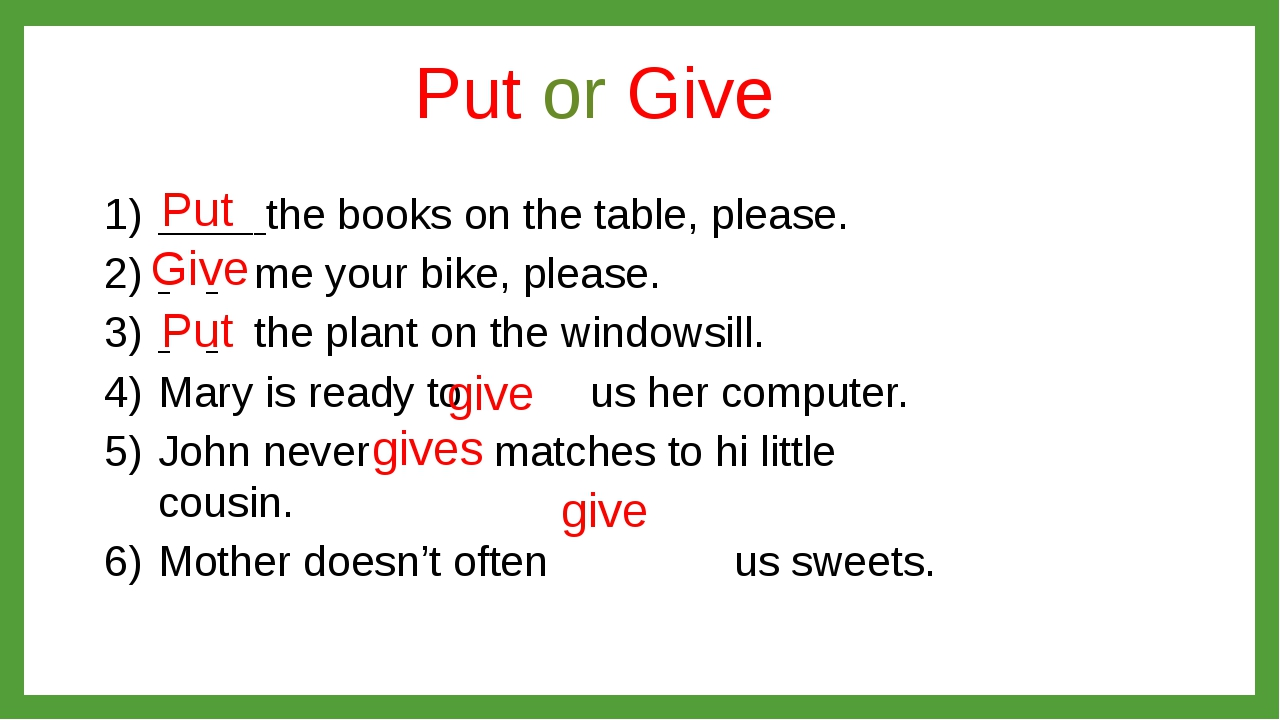 Put or Give 	 the books on the table, please. 	 	me your bike, please. 	 	the...