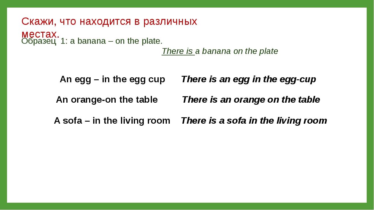 Скажи, что находится в различных местах. Образец 1: a banana – on the plate....