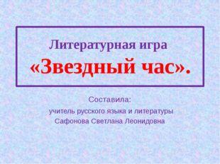 Литературная игра «Звездный час». Составила: учитель русского языка и литерат
