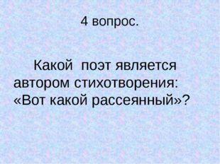 4 вопрос. Какой поэт является автором стихотворения: «Вот какой рассеянный»?