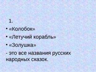 1. «Колобок» «Летучий корабль» «Золушка» - это все названия русских народных