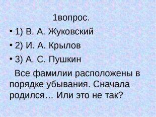 1вопрос. 1) В. А. Жуковский 2) И. А. Крылов 3) А. С. Пушкин Все фамилии расп