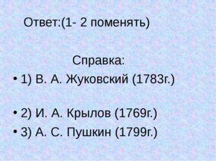 Ответ:(1- 2 поменять) Справка: 1) В. А. Жуковский (1783г.) 2) И. А. Крылов (