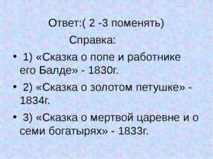 Ответ:( 2 -3 поменять) Справка: 1) «Сказка о попе и работнике его Балде» - 1
