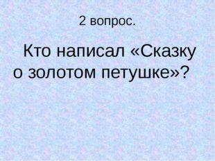 2 вопрос. Кто написал «Сказку о золотом петушке»?