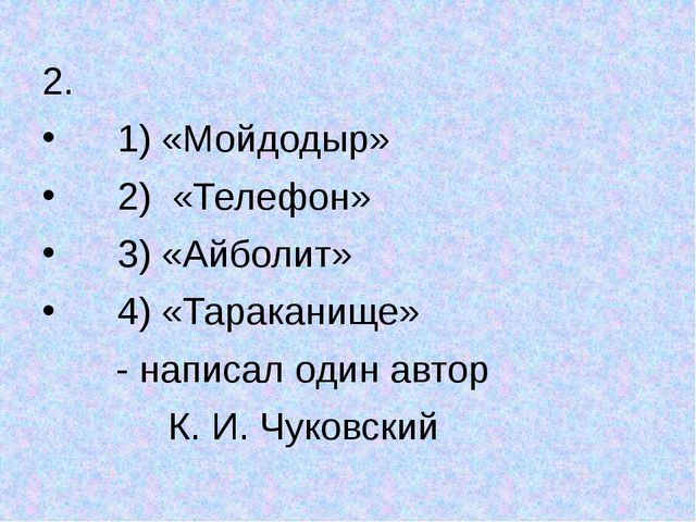2. 1) «Мойдодыр» 2) «Телефон» 3) «Айболит» 4) «Тараканище» - написал один ав...