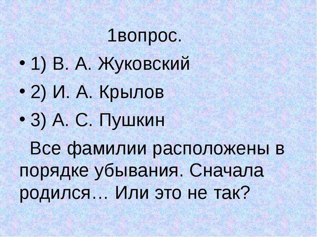 1вопрос. 1) В. А. Жуковский 2) И. А. Крылов 3) А. С. Пушкин Все фамилии расп...