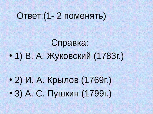 Ответ:(1- 2 поменять) Справка: 1) В. А. Жуковский (1783г.) 2) И. А. Крылов (...