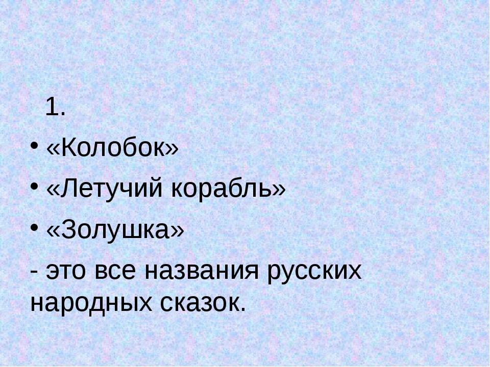 1. «Колобок» «Летучий корабль» «Золушка» - это все названия русских народных...