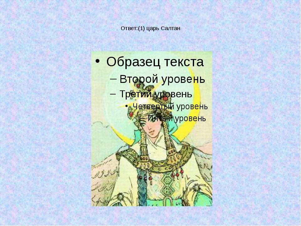 Ответ:(1) царь Салтан