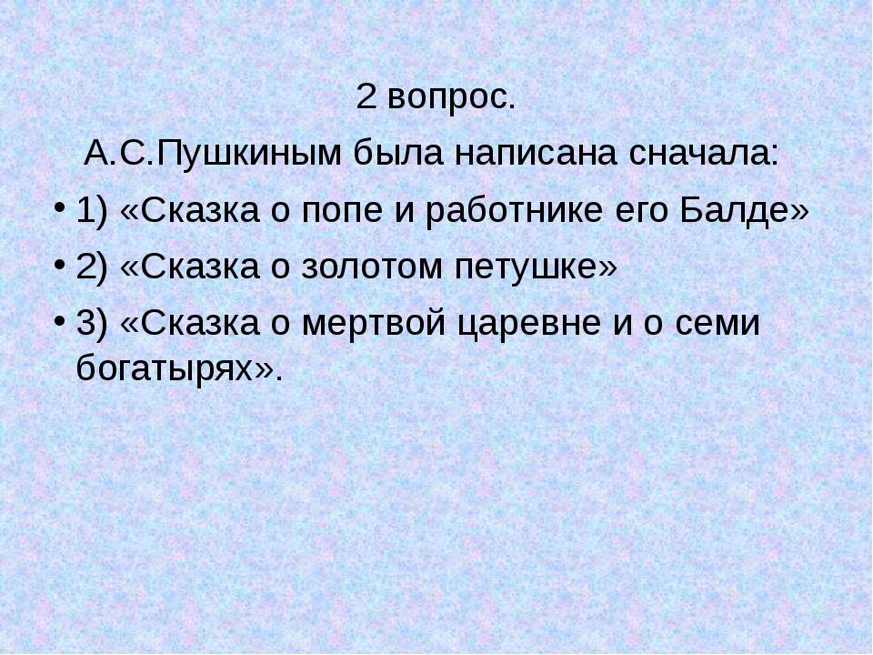 2 вопрос. А.С.Пушкиным была написана сначала: 1) «Сказка о попе и работнике...