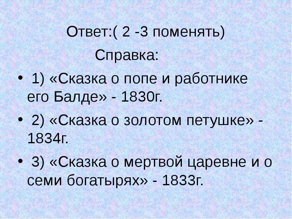 Ответ:( 2 -3 поменять) Справка: 1) «Сказка о попе и работнике его Балде» - 1...