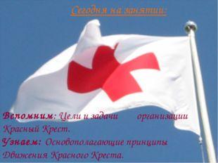 Сегодня на занятии: Вспомним: Цели и задачи организации Красный Крест. Узнаем