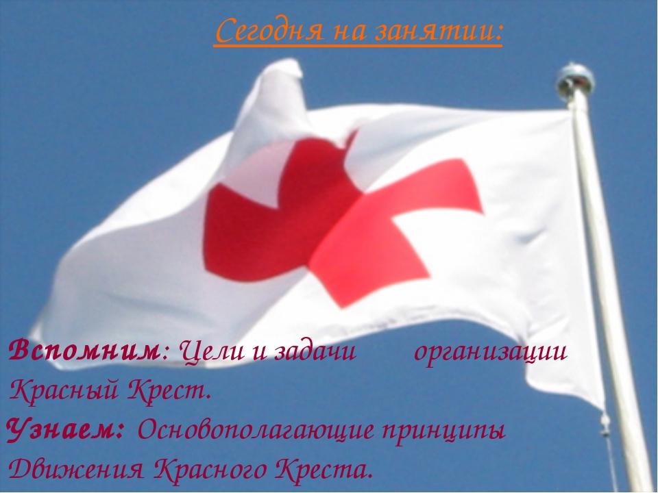 Сегодня на занятии: Вспомним: Цели и задачи организации Красный Крест. Узнаем...