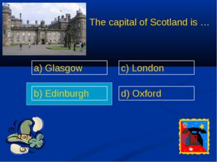 The capital of Scotland is … a) Glasgow b) Edinburgh c) London d) Oxford