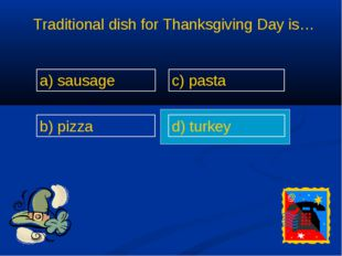 Traditional dish for Thanksgiving Day is… a) sausage b) pizza c) pasta d) tur