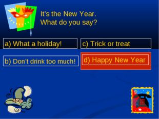 a) What a holiday! b) Don't drink too much! c) Trick or treat d) Happy New Year