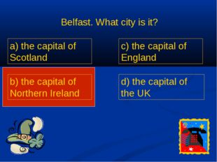 Belfast. What city is it? a) the capital of Scotland b) the capital of Northe