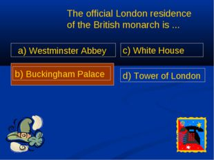 a) Westminster Abbey The official London residence of the British monarch is