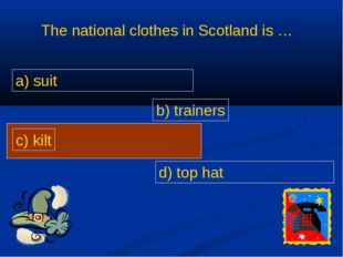 The national clothes in Scotland is … b) trainers c) kilt d) top hat a) suit