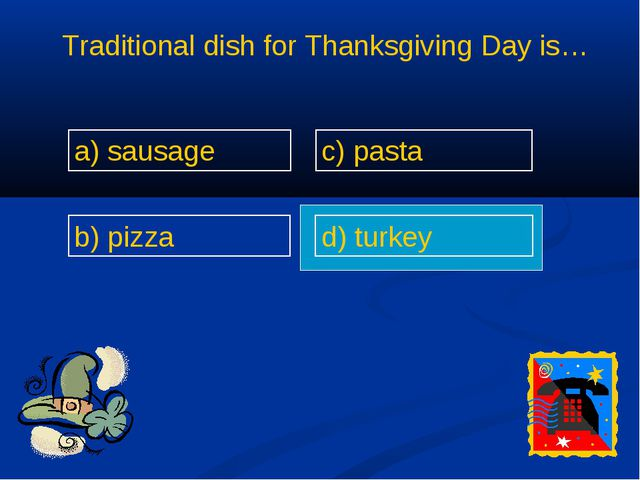 Traditional dish for Thanksgiving Day is… a) sausage b) pizza c) pasta d) tur...