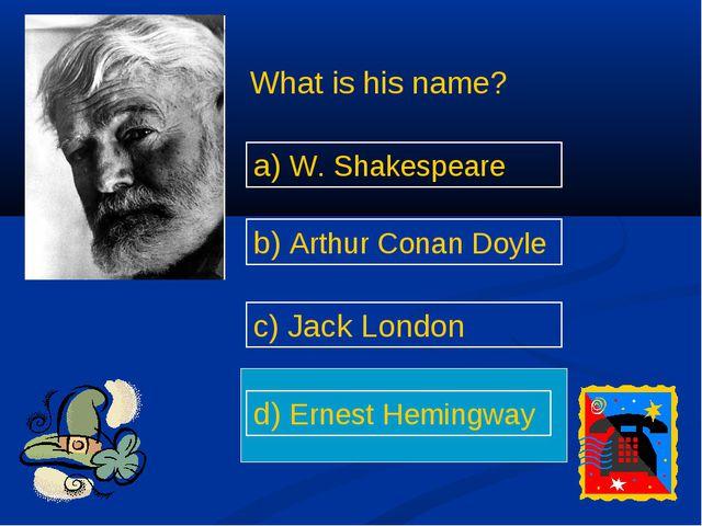 What is his name? a) W. Shakespeare d) Ernest Hemingway b) Arthur Conan Doyl...