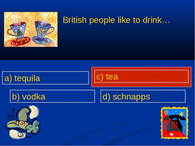 British people like to drink… a) tequila b) vodka c) tea d) schnapps