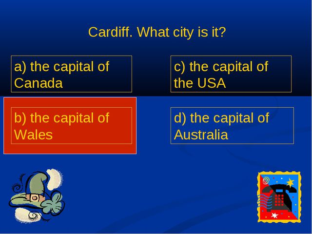 Cardiff. What city is it? a) the capital of Canada b) the capital of Wales c)...