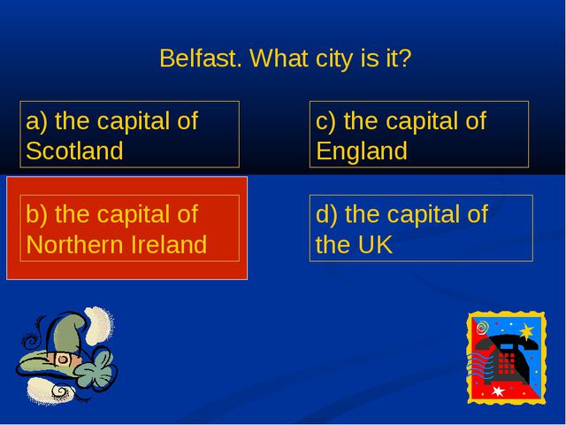 Belfast. What city is it? a) the capital of Scotland b) the capital of Northe...