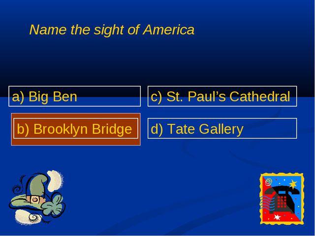 Name the sight of America a) Big Ben b) Brooklyn Bridge c) St. Paul's Cathedr...