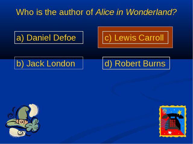 Who is the author of Alice in Wonderland? a) Daniel Defoe b) Jack London c) L...