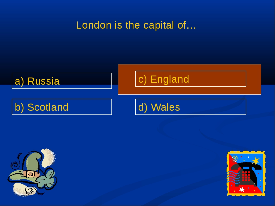 London is the capital of… a) Russia b) Scotland c) England d) Wales