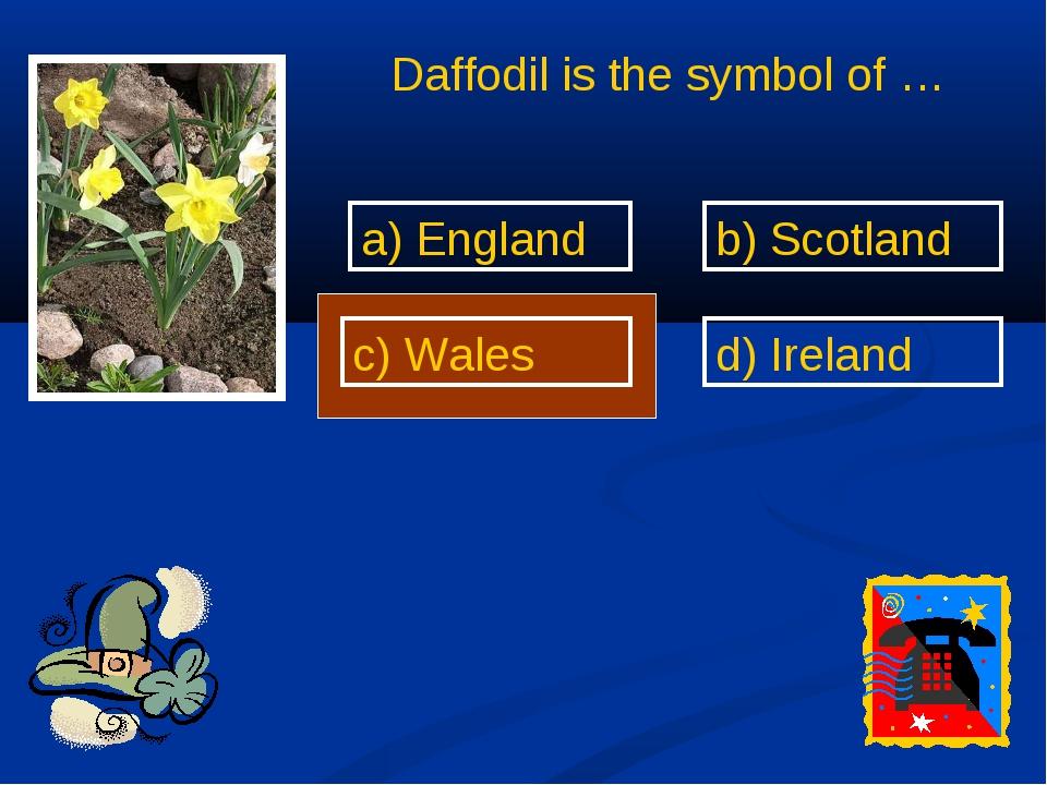 Daffodil is the symbol of … a) England b) Scotland c) Wales d) Ireland