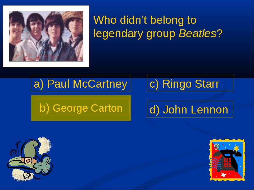a) Paul McCartney b) George Carton c) Ringo Starr d) John Lennon