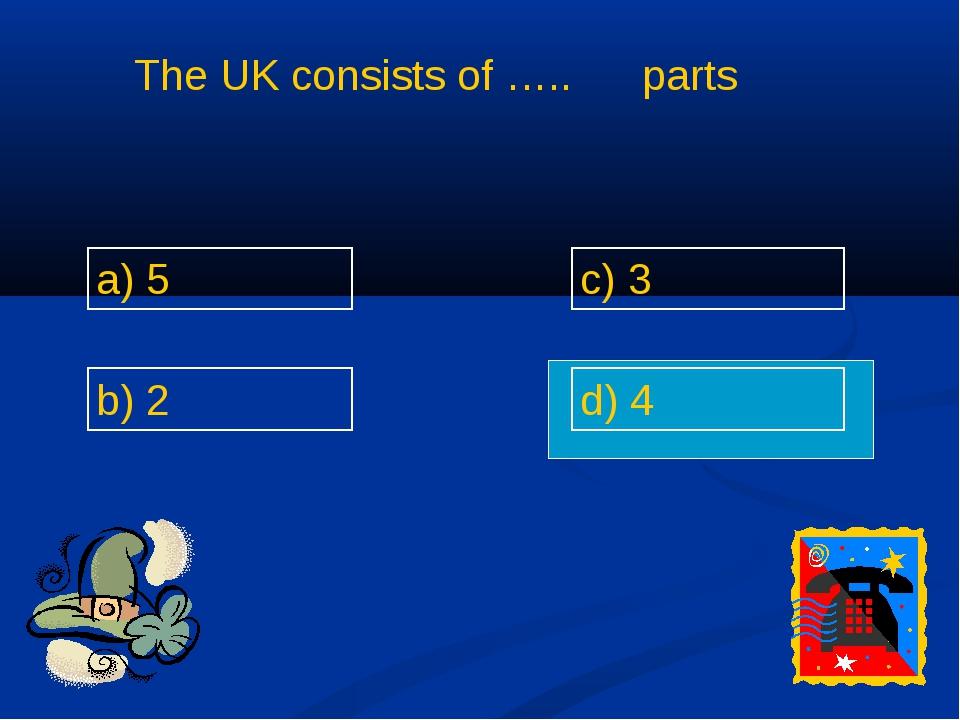The UK consists of ….. parts a) 5 b) 2 c) 3 d) 4