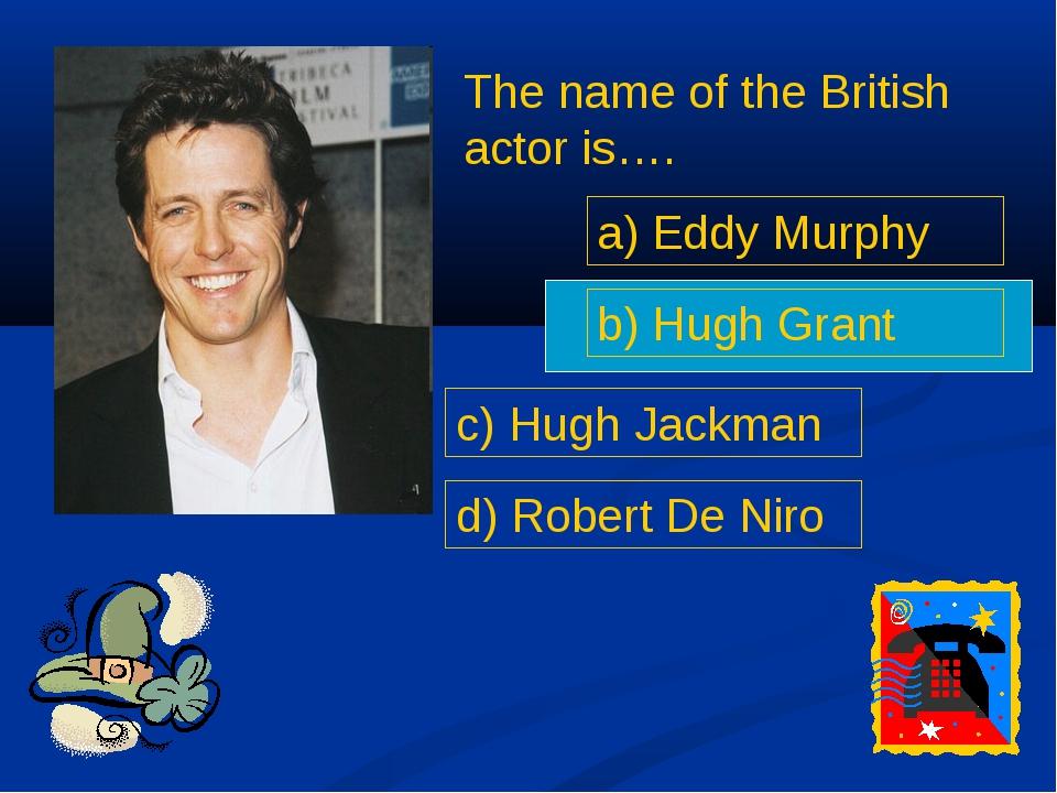 The name of the British actor is…. a) Eddy Murphy b) Hugh Grant c) Hugh Jackm...